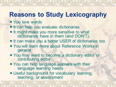 Reasons to Study Lexicography  You love words  It can help you evaluate dictionaries  It might make you more sensitive to what dictionaries have in.
