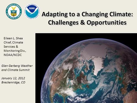 Adapting to a Changing Climate: Challenges & Opportunities Adapting to a Changing Climate: Challenges & Opportunities Glen Gerberg Weather and Climate.