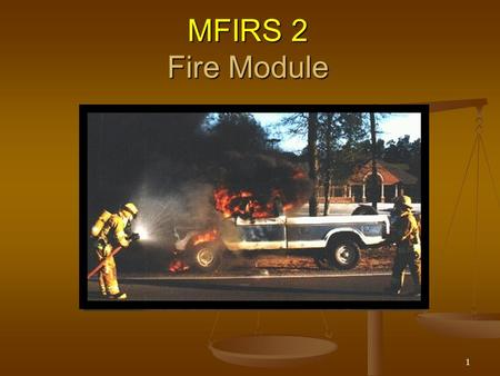 1 MFIRS 2 Fire Module. 2 Objectives The participants will be able to: The participants will be able to: describe when the Fire Module is to be used describe.