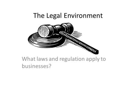 The Legal Environment What laws and regulation apply to businesses?