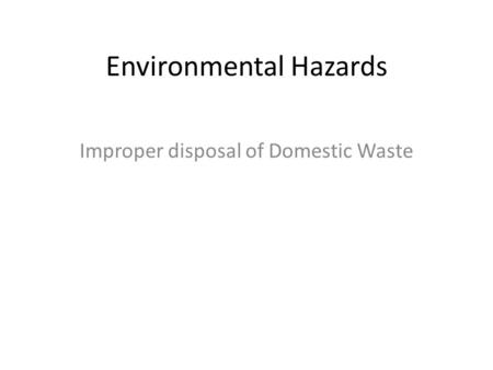 Environmental Hazards Improper disposal of Domestic Waste.