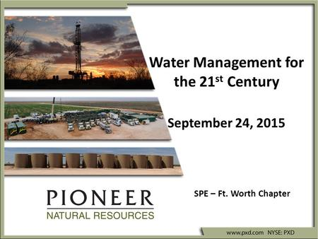 Water Management for the 21 st Century September 24, 2015 SPE – Ft. Worth Chapter.