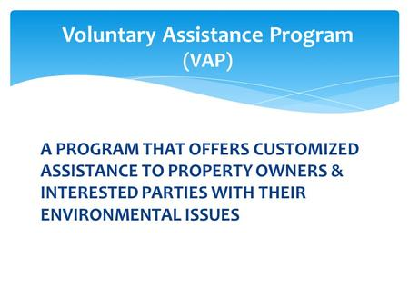 A PROGRAM THAT OFFERS CUSTOMIZED ASSISTANCE TO PROPERTY OWNERS & INTERESTED PARTIES WITH THEIR ENVIRONMENTAL ISSUES Voluntary Assistance Program (VAP)