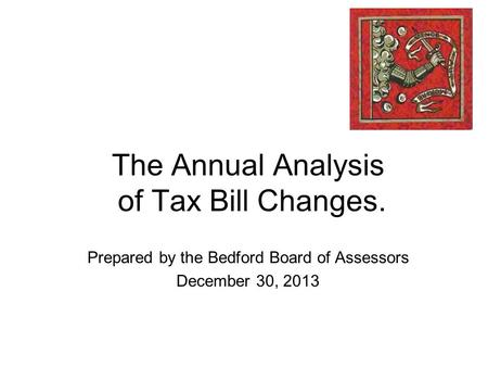 The Annual Analysis of Tax Bill Changes. Prepared by the Bedford Board of Assessors December 30, 2013.