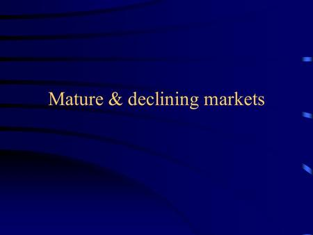 "Mature & declining markets. Mature market strategies Objective -- ""Maximize the flow of profits over the remaining life of the product-market"" (p. 447)"
