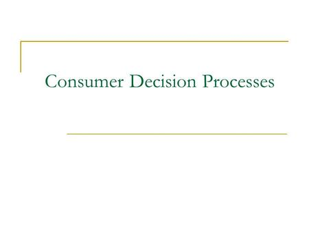 Consumer Decision Processes. What is decision making?  Process of choosing between two or more alternatives General Models of Consumer Decision Making.