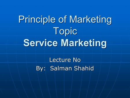 Principle of Marketing Topic Service Marketing Lecture No By: Salman Shahid.