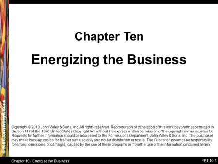 © 2007 John Wiley & Sons Chapter 10 - Energize the Business PPT 10-1 Energizing the Business Chapter Ten Copyright © 2010 John Wiley & Sons, Inc. All rights.