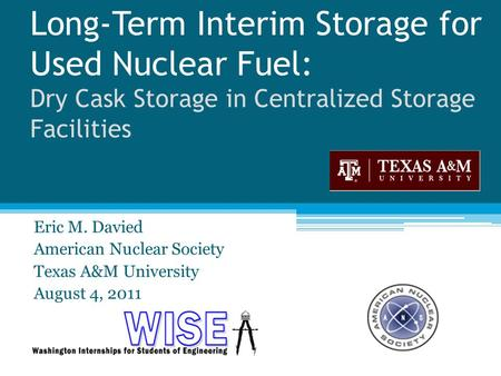Long-Term Interim Storage for Used Nuclear Fuel: Dry Cask Storage in Centralized Storage Facilities Eric M. Davied American Nuclear Society Texas A&M University.