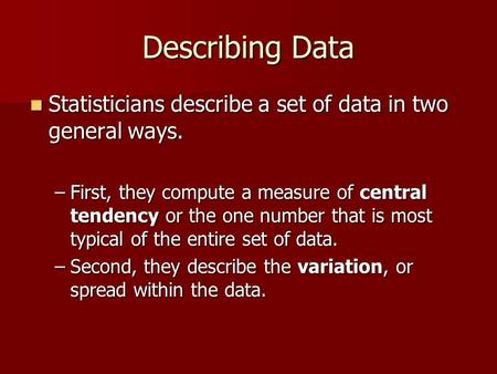 Describing Data Statisticians describe a set of data in two general ways. Statisticians describe a set of data in two general ways. –First, they compute.