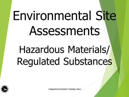 Environmental Site Assessments Hazardous Materials/ Regulated Substances Categorical Exclusion Training Class.