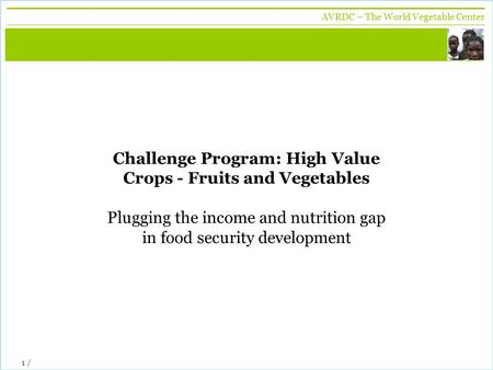 Vegetables + development AVRDC – The World Vegetable Center 1 / Challenge Program: High Value Crops - Fruits and Vegetables Plugging the income and nutrition.