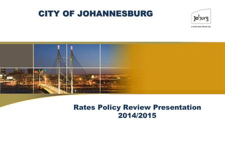 Rates Policy Review Presentation 2014/2015 CITY OF JOHANNESBURG.