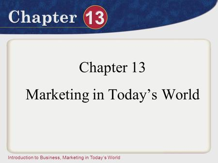 Introduction to Business, Marketing in Today's World Chapter 13 Marketing in Today's World.
