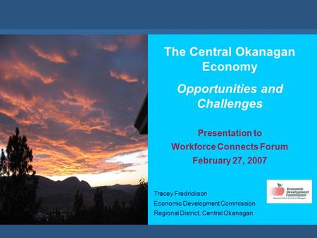 //economic development commission The Central Okanagan Economy Opportunities and Challenges Presentation to Workforce Connects Forum February 27, 2007.