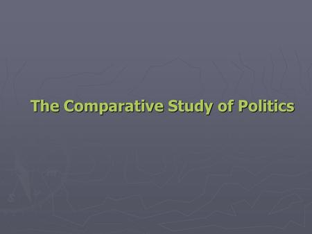 The Comparative Study of Politics. Key Concepts in the Comparative Study of Politics ► Politics: Who Gets What, When, and How ► Power: How People Get.