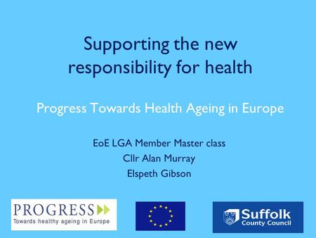 Supporting the new responsibility for health Progress Towards Health Ageing in Europe EoE LGA Member Master class Cllr Alan Murray Elspeth Gibson.