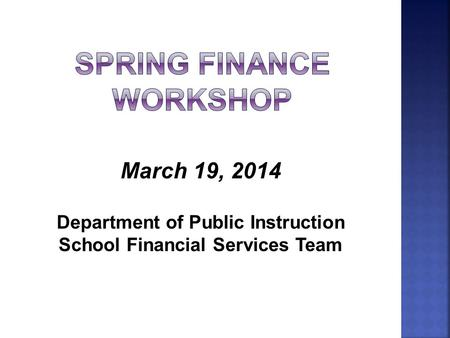 March 19, 2014 Department of Public Instruction School Financial Services Team.