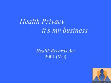 Health Records Act 2001 (Vic) Health Privacy it's my business.