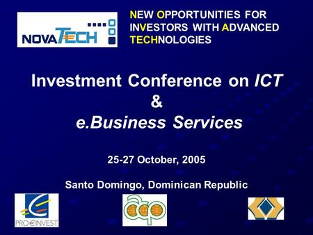 NEW OPPORTUNITIES FOR INVESTORS WITH ADVANCED TECHNOLOGIES Investment Conference on ICT & e.Business Services 25-27 October, 2005 Santo Domingo, Dominican.