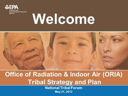 Welcome Office of Radiation & Indoor Air (ORIA) Tribal Strategy and Plan National Tribal Forum May 21, 2012.
