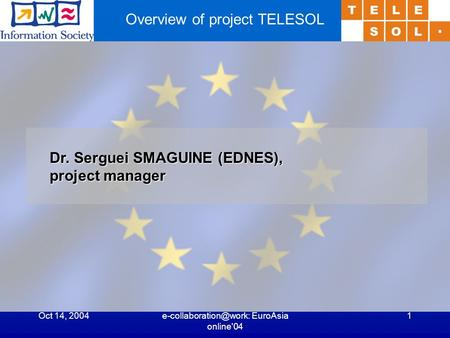 Oct 14, EuroAsia online'04 1 Overview of project TELESOL Dr. Serguei SMAGUINE (EDNES), project manager.