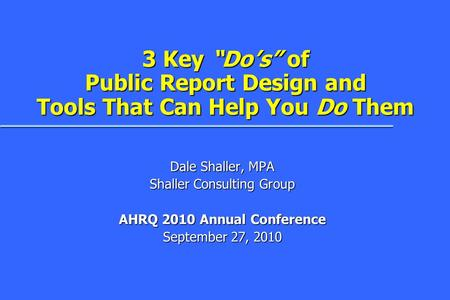 "3 Key ""Do's"" of Public Report Design and Tools That Can Help You Do Them Dale Shaller, MPA Shaller Consulting Group AHRQ 2010 Annual Conference September."