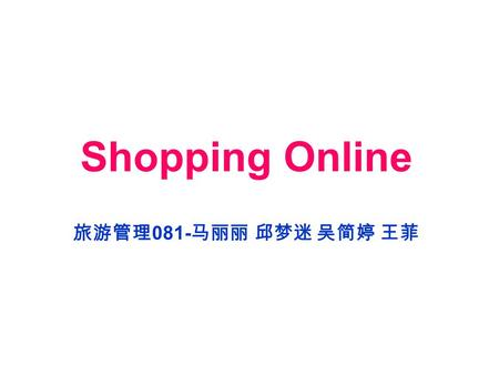 Shopping Online 旅游管理 081- 马丽丽 邱梦迷 吴简婷 王菲. Shopping online With the development of the Internet, more and more shops have opened online, such as Alibaba.