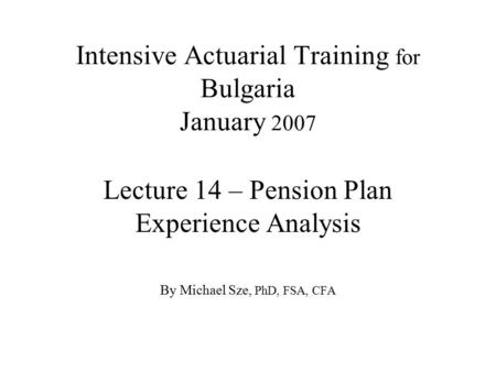 Intensive Actuarial Training for Bulgaria January 2007 Lecture 14 – Pension Plan Experience Analysis By Michael Sze, PhD, FSA, CFA.
