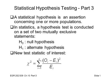 EGR 252 S09 Ch.10 Part 3 Slide 1 Statistical Hypothesis Testing - Part 3  A statistical hypothesis is an assertion concerning one or more populations.