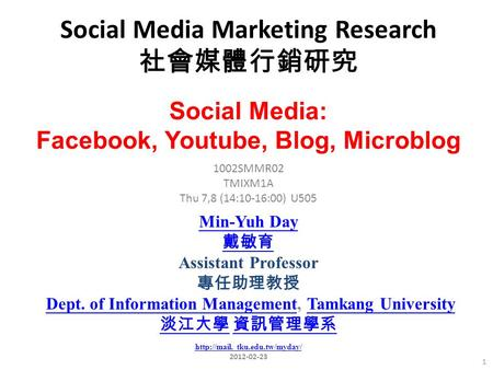 Social Media Marketing Research 社會媒體行銷研究 1 1002SMMR02 TMIXM1A Thu 7,8 (14:10-16:00) U505 Social Media: Facebook, Youtube, Blog, Microblog Min-Yuh Day 戴敏育.