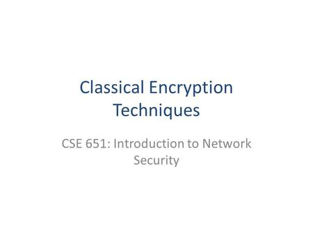 Classical Encryption Techniques CSE 651: Introduction to Network Security.