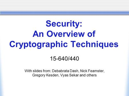 Security: An Overview of Cryptographic Techniques 15-640/440 With slides from: Debabrata Dash, Nick Feamster, Gregory Kesden, Vyas Sekar and others.