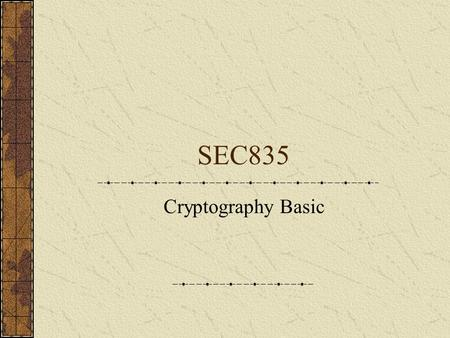 SEC835 Cryptography Basic. Major Security Services Present in any web application Cryptography, or cryptosystem User's authentication Access control Audit.