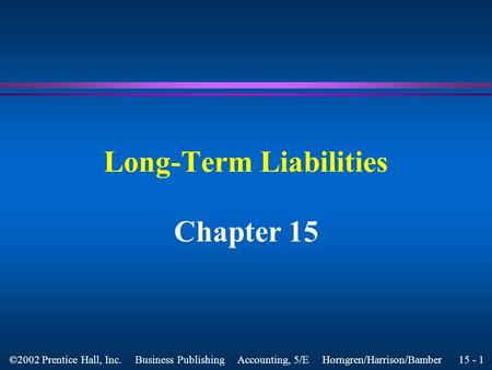 15 - 1 ©2002 Prentice Hall, Inc. Business Publishing Accounting, 5/E Horngren/Harrison/Bamber Long-Term Liabilities Chapter 15.