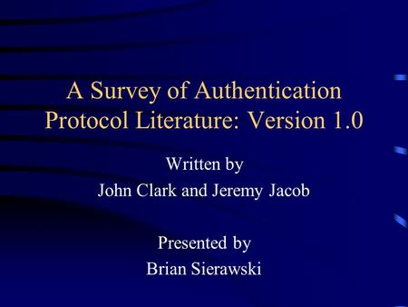 A Survey of Authentication Protocol Literature: Version 1.0 Written by John Clark and Jeremy Jacob Presented by Brian Sierawski.