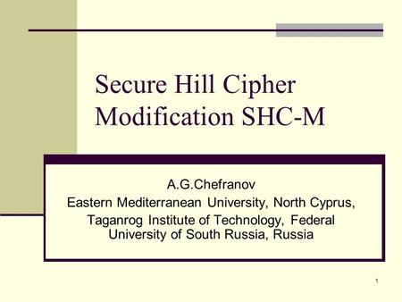 1 Secure Hill Cipher Modification SHC-M A.G.Chefranov Eastern Mediterranean University, North Cyprus, Taganrog Institute of Technology, Federal University.