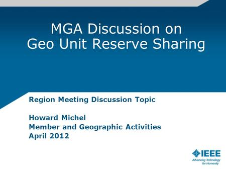 MGA Discussion on Geo Unit Reserve Sharing Region Meeting Discussion Topic Howard Michel Member and Geographic Activities April 2012.