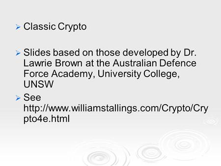  Classic Crypto  Slides based on those developed by Dr. Lawrie Brown at the Australian Defence Force Academy, University College, UNSW  See