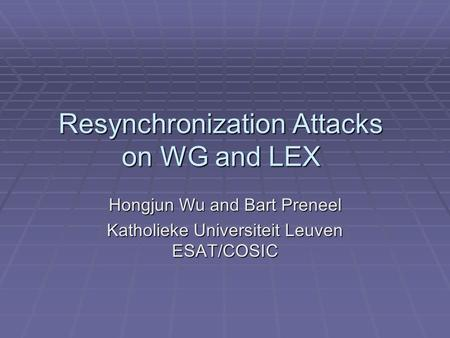 Resynchronization Attacks on WG and LEX Hongjun Wu and Bart Preneel Katholieke Universiteit Leuven ESAT/COSIC.
