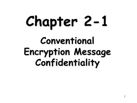 1 Chapter 2-1 Conventional Encryption Message Confidentiality.