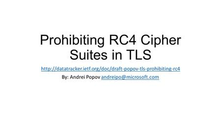 Prohibiting RC4 Cipher Suites in TLS  By: Andrei Popov