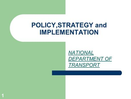 1 POLICY,STRATEGY and IMPLEMENTATION NATIONAL DEPARTMENT OF TRANSPORT.