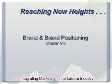 Reaching New Heights... Brand & Brand Positioning Chapter VIII Integrating Marketing in the Leisure Industry.