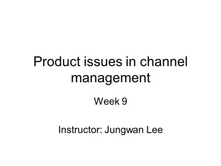 Product issues in channel management Week 9 Instructor: Jungwan Lee.