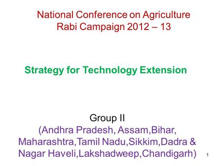 1 National Conference on Agriculture Rabi Campaign 2012 – 13 Strategy for Technology Extension Group II (Andhra Pradesh, Assam,Bihar, Maharashtra,Tamil.