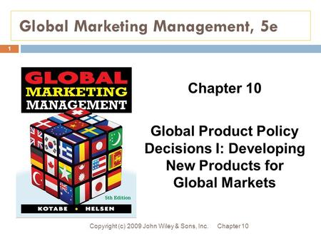 Global Marketing Management, 5e Chapter 10Copyright (c) 2009 John Wiley & Sons, Inc. 1 Chapter 10 Global Product Policy Decisions I: Developing New Products.