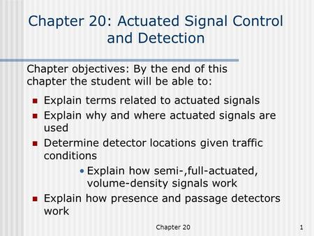 Chapter 201 Chapter 20: Actuated Signal Control and Detection Explain terms related to actuated signals Explain why and where actuated signals are used.