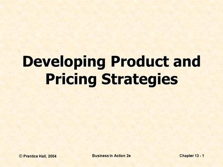 © Prentice Hall, 2004 Business In Action 2eChapter 13 - 1 Developing Product and Pricing Strategies.