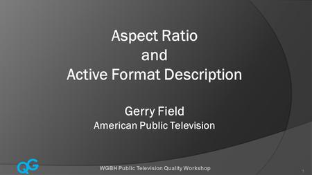 Q G WGBH Public Television Quality Workshop 1 Aspect Ratio and Active Format Description Gerry Field American Public Television.